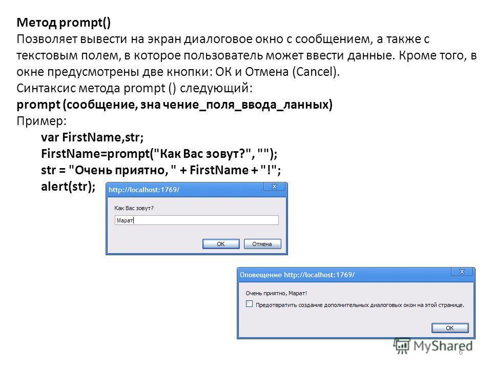 6 Метод prompt() Позволяет вывести на экран диалоговое окно с сообщением, а также с текстовым полем, в которое пользователь может ввести данные. Кроме того, в окне предусмотрены две кнопки: ОК и Отмена (Cancel). Синтаксис метода prompt () следующий: