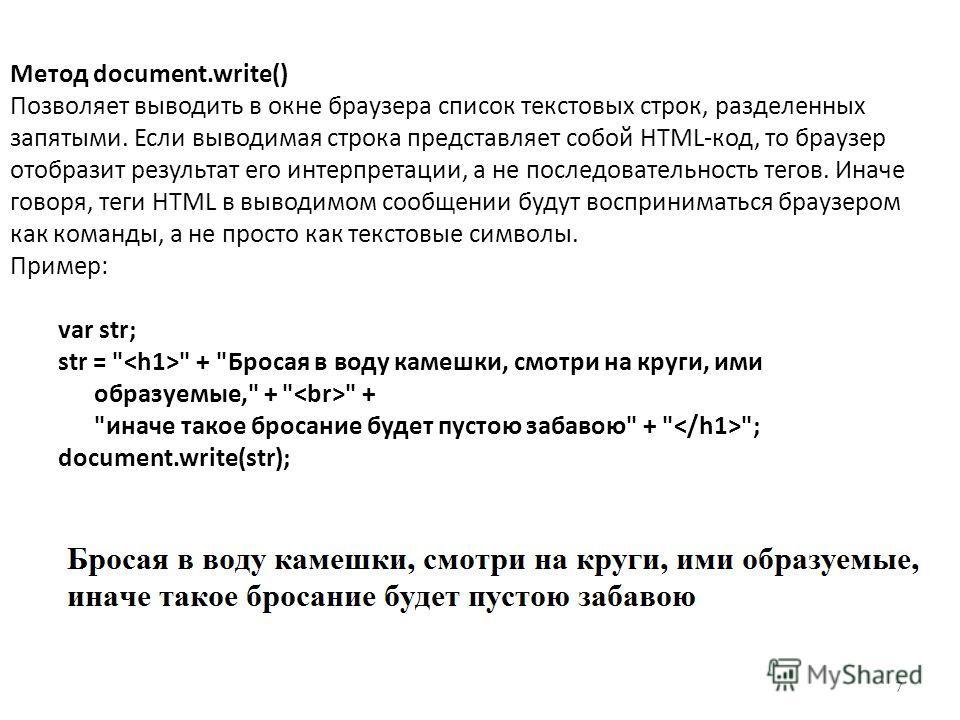 7 Метод document.write() Позволяет выводить в окне браузера список текстовых строк, разделенных запятыми. Если выводимая строка представляет собой HTML-код, то браузер отобразит результат его интерпретации, а не последовательность тегов. Иначе говоря