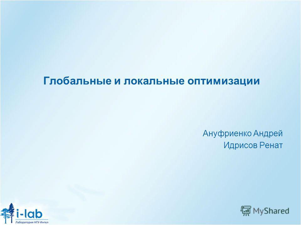 Глобальные и локальные оптимизации Ануфриенко Андрей Идрисов Ренат