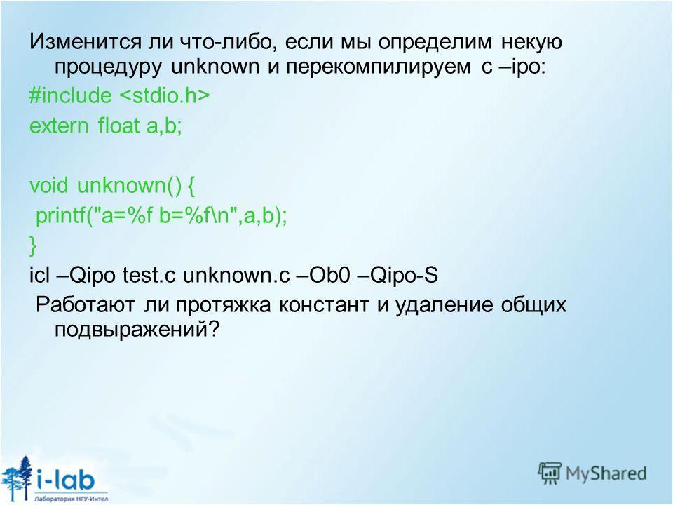 Изменится ли что-либо, если мы определим некую процедуру unknown и перекомпилируем с –ipo: #include extern float a,b; void unknown() { printf(