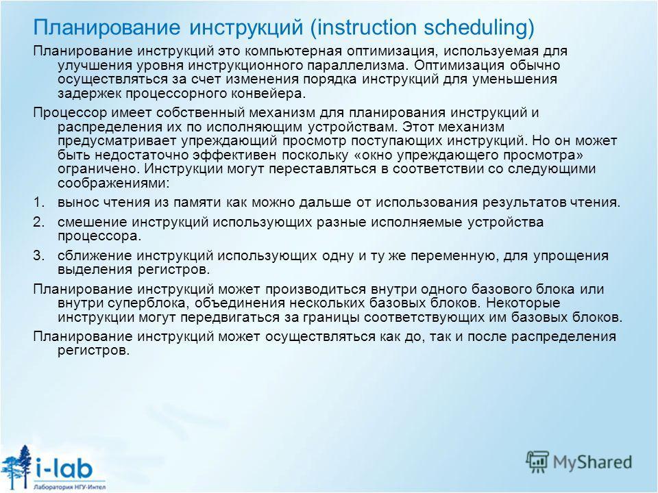 Планирование инструкций (instruction scheduling) Планирование инструкций это компьютерная оптимизация, используемая для улучшения уровня инструкционного параллелизма. Оптимизация обычно осуществляться за счет изменения порядка инструкций для уменьшен