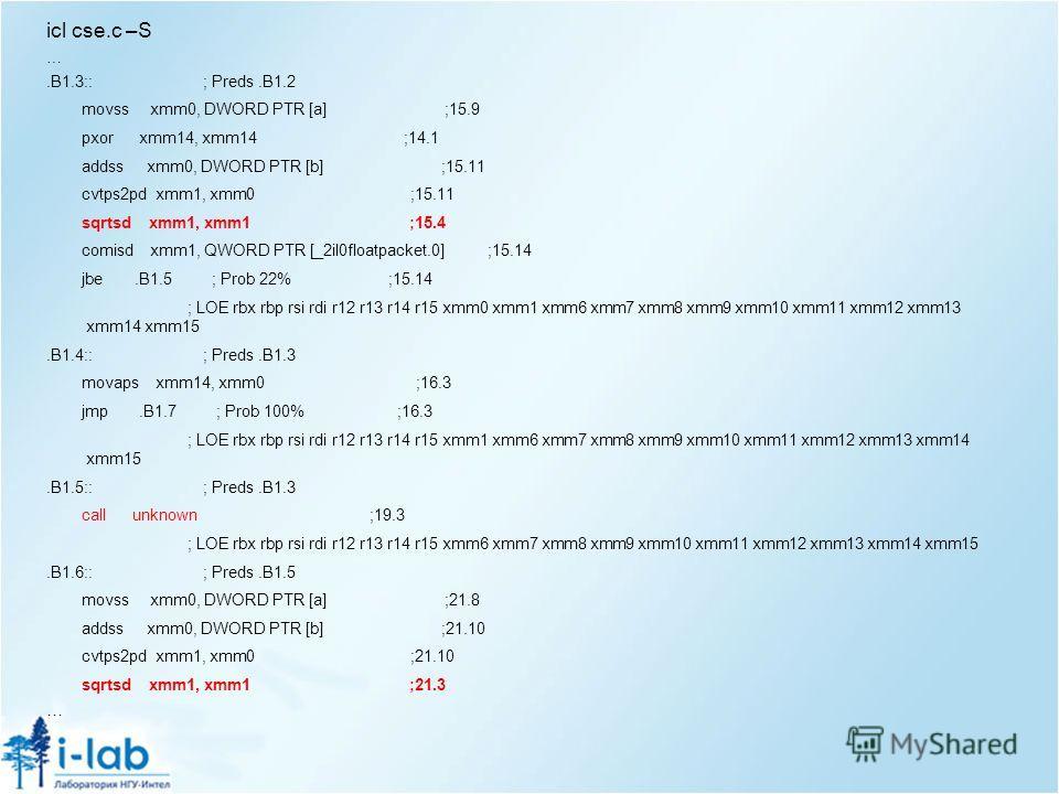 icl cse.c –S ….B1.3:: ; Preds.B1.2 movss xmm0, DWORD PTR [a] ;15.9 pxor xmm14, xmm14 ;14.1 addss xmm0, DWORD PTR [b] ;15.11 cvtps2pd xmm1, xmm0 ;15.11 sqrtsd xmm1, xmm1 ;15.4 comisd xmm1, QWORD PTR [_2il0floatpacket.0] ;15.14 jbe.B1.5 ; Prob 22% ;15.