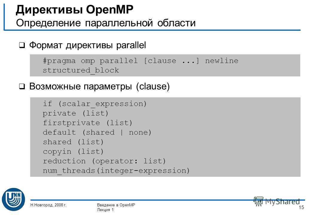 Н.Новгород, 2008 г.Введение в OpenMP Лекция 1 15 Формат директивы parallel Возможные параметры (clause) Директивы OpenMP Определение параллельной области #pragma omp parallel [clause...] newline structured_block if (scalar_expression) private (list)