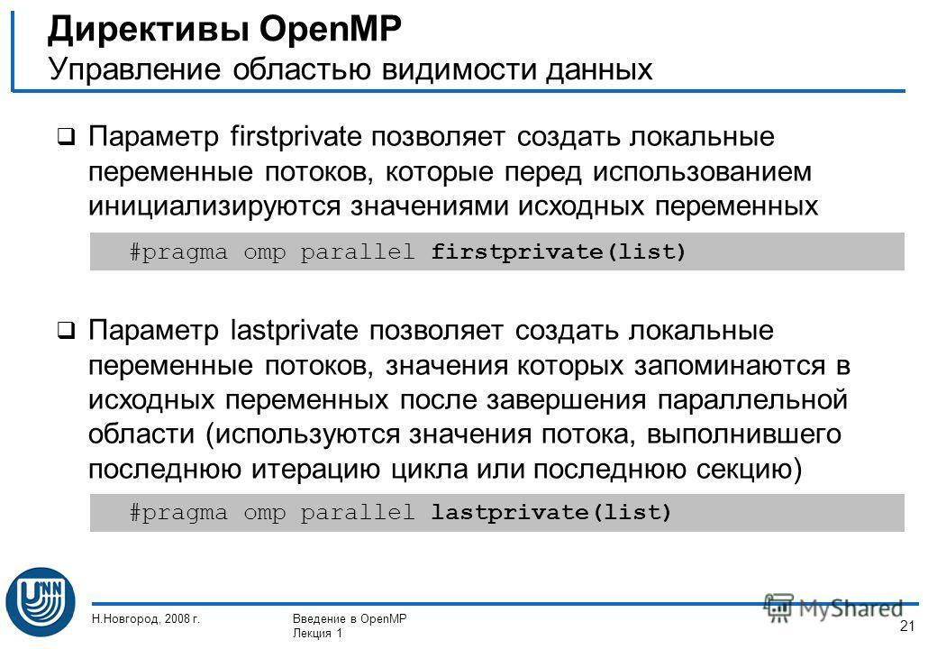 Н.Новгород, 2008 г.Введение в OpenMP Лекция 1 21 Параметр firstprivate позволяет создать локальные переменные потоков, которые перед использованием инициализируются значениями исходных переменных Параметр lastprivate позволяет создать локальные перем