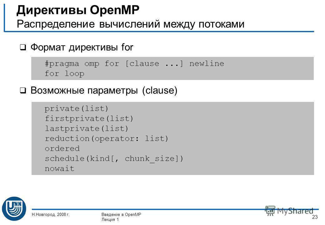 Н.Новгород, 2008 г.Введение в OpenMP Лекция 1 23 Формат директивы for Возможные параметры (clause) Директивы OpenMP Распределение вычислений между потоками #pragma omp for [clause...] newline for loop private(list) firstprivate(list) lastprivate(list