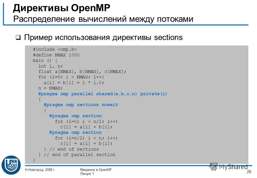Н.Новгород, 2008 г.Введение в OpenMP Лекция 1 28 Пример использования директивы sections Директивы OpenMP Распределение вычислений между потоками #include #define NMAX 1000 main () { int i, n; float a[NMAX], b[NMAX], c[NMAX]; for (i=0; i < NMAX; i++)