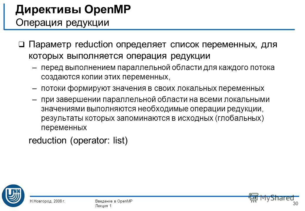 Н.Новгород, 2008 г.Введение в OpenMP Лекция 1 30 Параметр reduction определяет список переменных, для которых выполняется операция редукции –перед выполнением параллельной области для каждого потока создаются копии этих переменных, –потоки формируют