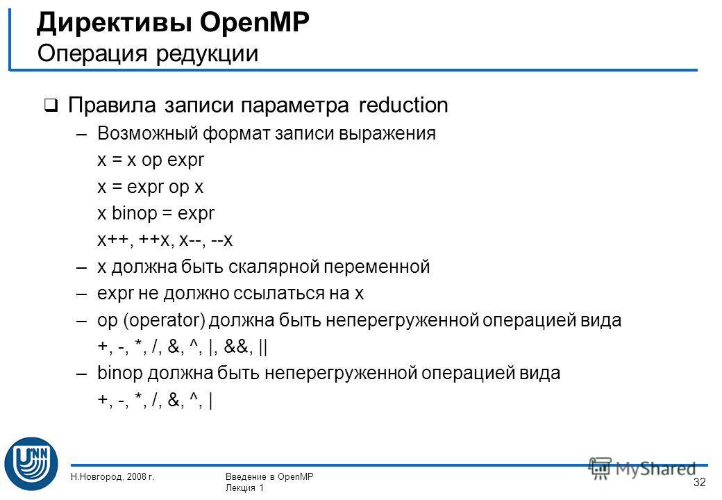 Н.Новгород, 2008 г.Введение в OpenMP Лекция 1 32 Правила записи параметра reduction –Возможный формат записи выражения x = x op expr x = expr op x x binop = expr x++, ++x, x--, --x –x должна быть скалярной переменной –expr не должно ссылаться на x –o