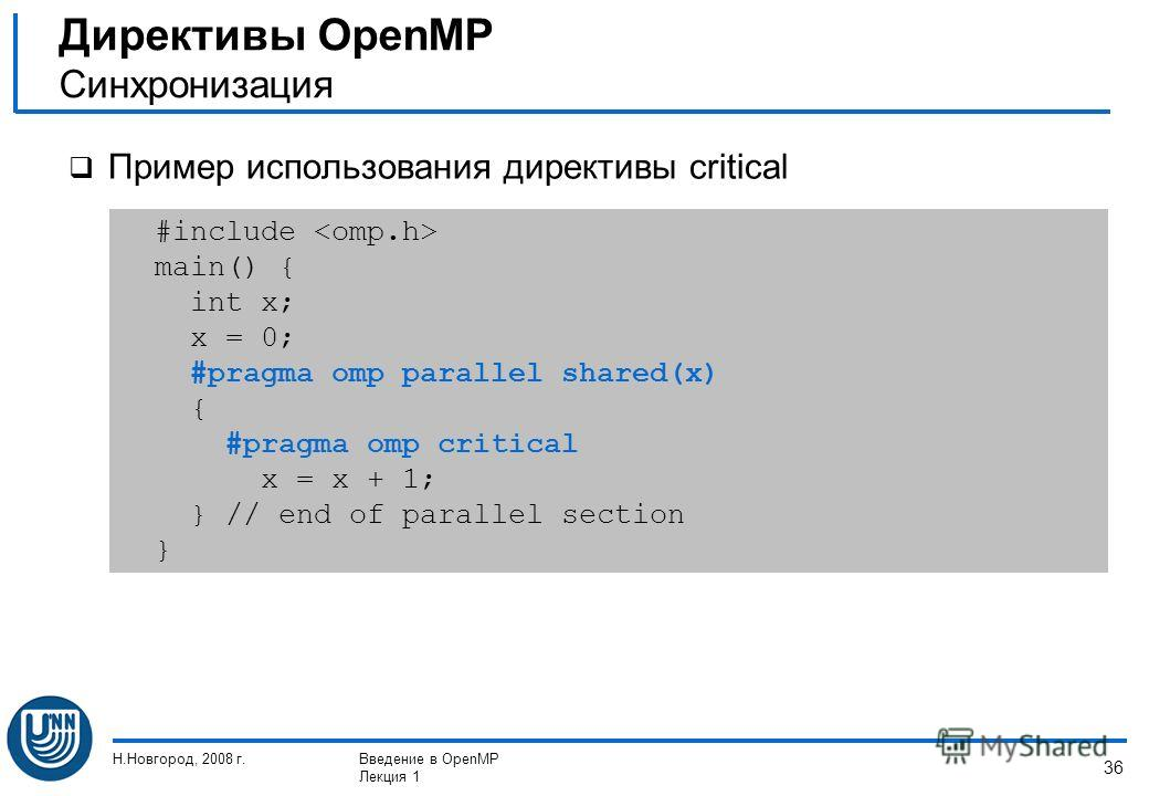 Н.Новгород, 2008 г.Введение в OpenMP Лекция 1 36 Пример использования директивы critical Директивы OpenMP Синхронизация #include main() { int x; x = 0; #pragma omp parallel shared(x) { #pragma omp critical x = x + 1; } // end of parallel section }