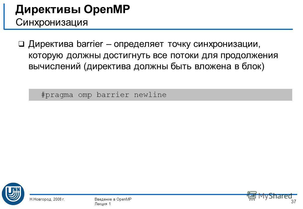 Н.Новгород, 2008 г.Введение в OpenMP Лекция 1 37 Директива barrier – определяет точку синхронизации, которую должны достигнуть все потоки для продолжения вычислений (директива должны быть вложена в блок) Директивы OpenMP Синхронизация #pragma omp bar