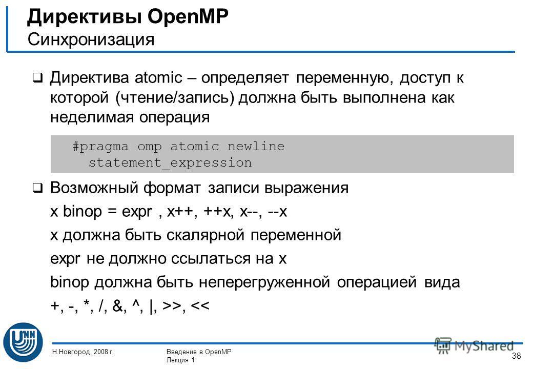Н.Новгород, 2008 г.Введение в OpenMP Лекция 1 38 Директива atomic – определяет переменную, доступ к которой (чтение/запись) должна быть выполнена как неделимая операция Возможный формат записи выражения x binop = expr, x++, ++x, x--, --x x должна быт