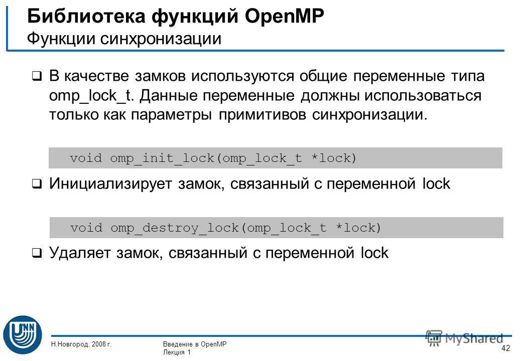 Н.Новгород, 2008 г.Введение в OpenMP Лекция 1 42 В качестве замков используются общие переменные типа omp_lock_t. Данные переменные должны использоваться только как параметры примитивов синхронизации. Инициализирует замок, связанный с переменной lock