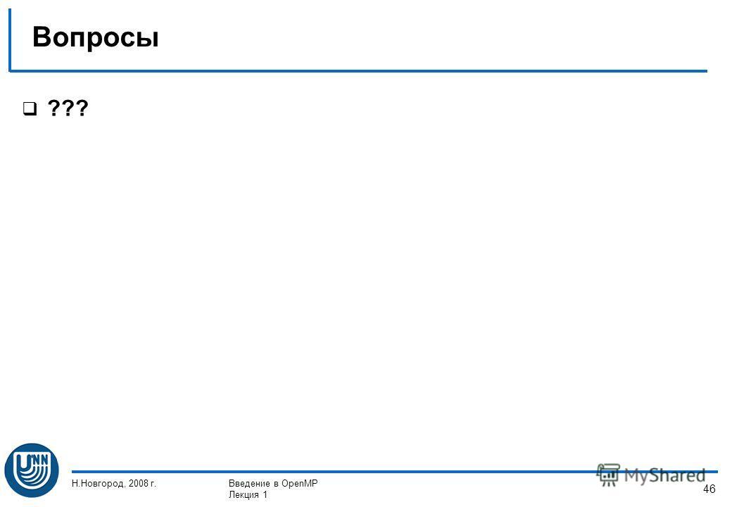 Н.Новгород, 2008 г.Введение в OpenMP Лекция 1 46 Вопросы ???