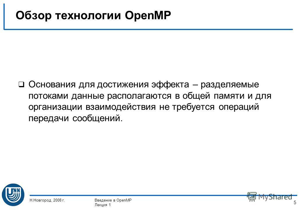 Н.Новгород, 2008 г.Введение в OpenMP Лекция 1 5 Основания для достижения эффекта – разделяемые потоками данные располагаются в общей памяти и для организации взаимодействия не требуется операций передачи сообщений. Обзор технологии OpenMP