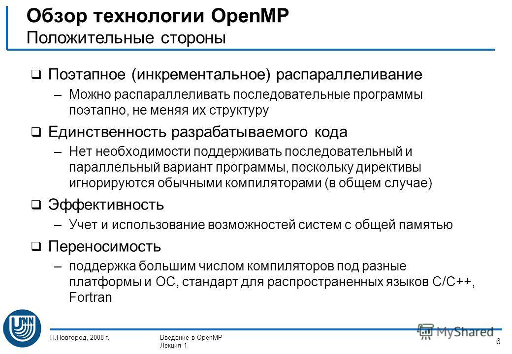 Н.Новгород, 2008 г.Введение в OpenMP Лекция 1 6 Поэтапное (инкрементальное) распараллеливание –Можно распараллеливать последовательные программы поэтапно, не меняя их структуру Единственность разрабатываемого кода –Нет необходимости поддерживать посл
