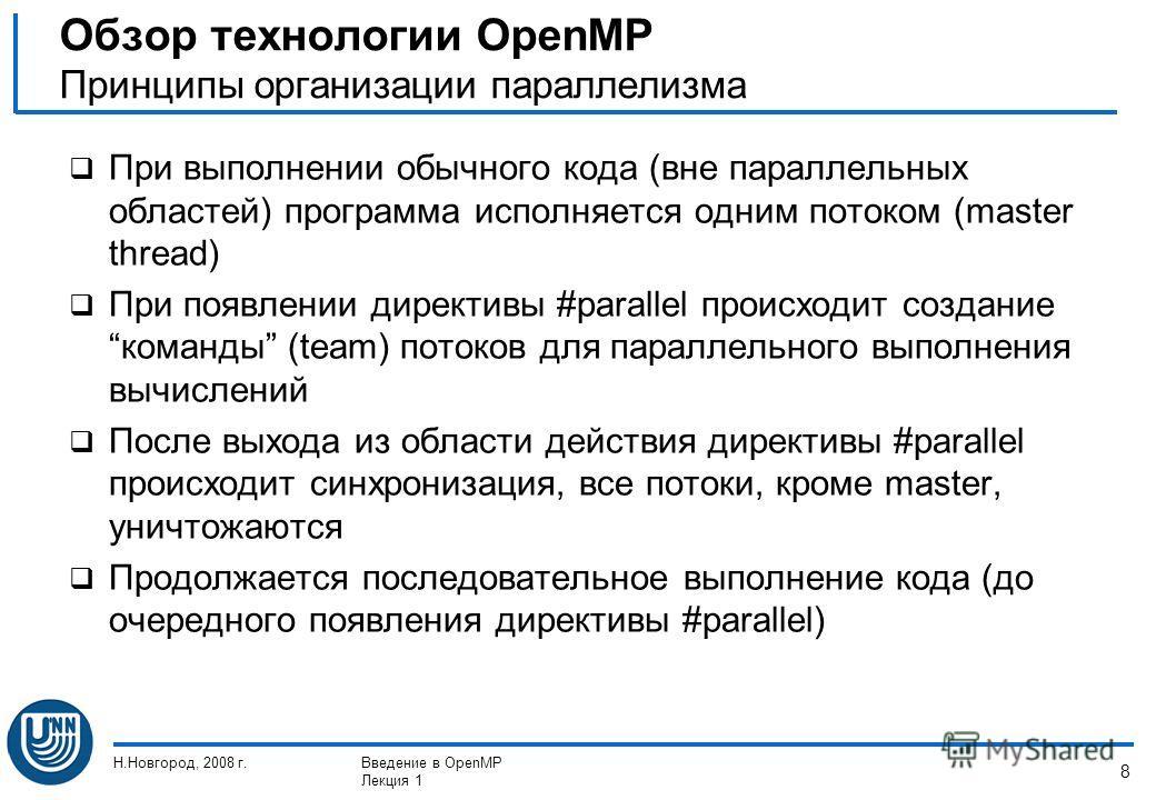 Н.Новгород, 2008 г.Введение в OpenMP Лекция 1 8 При выполнении обычного кода (вне параллельных областей) программа исполняется одним потоком (master thread) При появлении директивы #parallel происходит созданиекоманды (team) потоков для параллельного