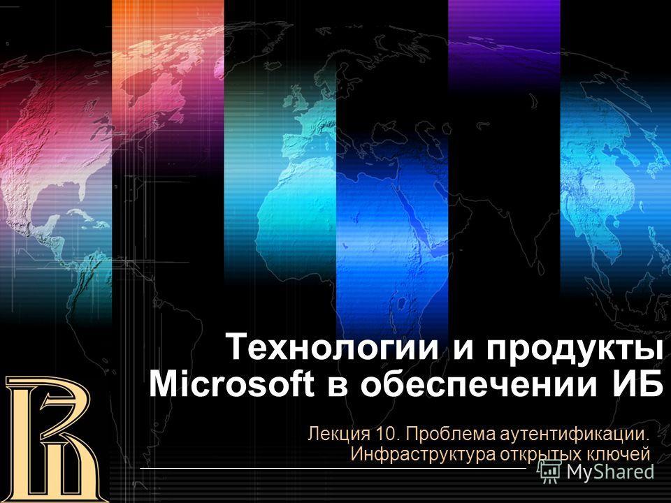 Технологии и продукты Microsoft в обеспечении ИБ Лекция 10. Проблема аутентификации. Инфраструктура открытых ключей