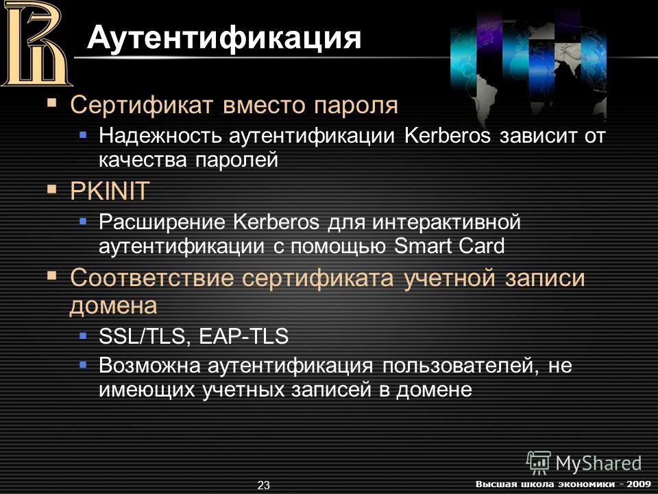 Высшая школа экономики - 2009 23 Аутентификация Сертификат вместо пароля Надежность аутентификации Kerberos зависит от качества паролей PKINIT Расширение Kerberos для интерактивной аутентификации с помощью Smart Card Соответствие сертификата учетной