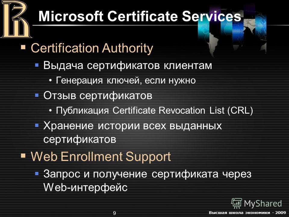 Высшая школа экономики - 2009 9 Microsoft Certificate Services Certification Authority Выдача сертификатов клиентам Генерация ключей, если нужно Отзыв сертификатов Публикация Certificate Revocation List (CRL) Хранение истории всех выданных сертификат