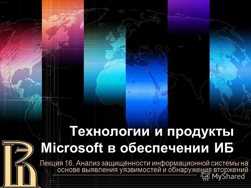 Технологии и продукты Microsoft в обеспечении ИБ Лекция 16. Анализ защищённости информационной системы на основе выявления уязвимостей и обнаружения вторжений