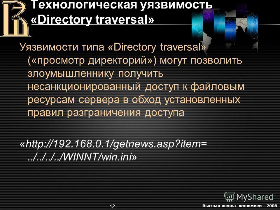 Высшая школа экономики - 2008 12 Технологическая уязвимость «Directory traversal» Уязвимости типа «Directory traversal» («просмотр директорий») могут позволить злоумышленнику получить несанкционированный доступ к файловым ресурсам сервера в обход уст