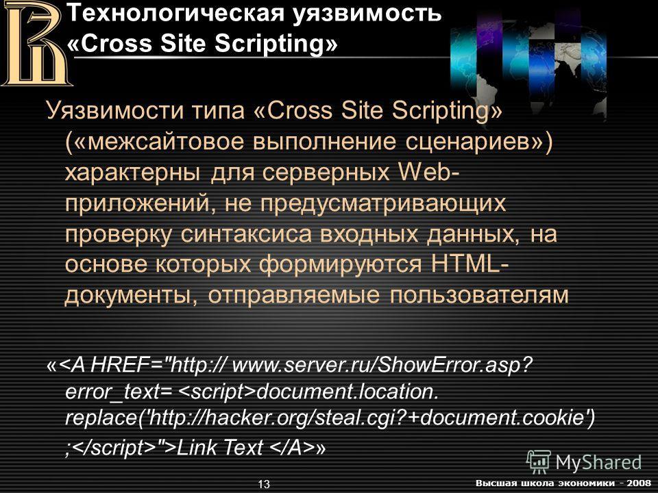 Высшая школа экономики - 2008 13 Технологическая уязвимость «Cross Site Scripting» Уязвимости типа «Cross Site Scripting» («межсайтовое выполнение сценариев») характерны для серверных Web- приложений, не предусматривающих проверку синтаксиса входных
