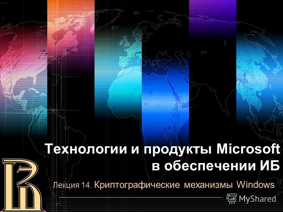 Лекция 14. Криптографические механизмы Windows Технологии и продукты Microsoft в обеспечении ИБ