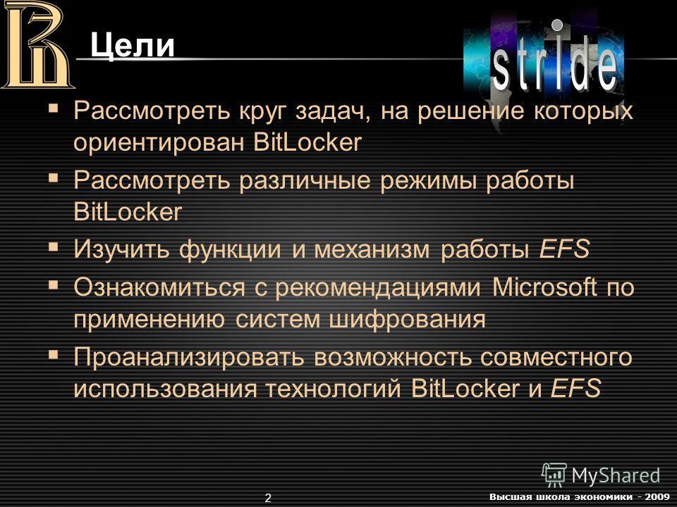 Высшая школа экономики - 2009 2 Цели Рассмотреть круг задач, на решение которых ориентирован BitLocker Рассмотреть различные режимы работы BitLocker Изучить функции и механизм работы EFS Ознакомиться с рекомендациями Microsoft по применению систем ши