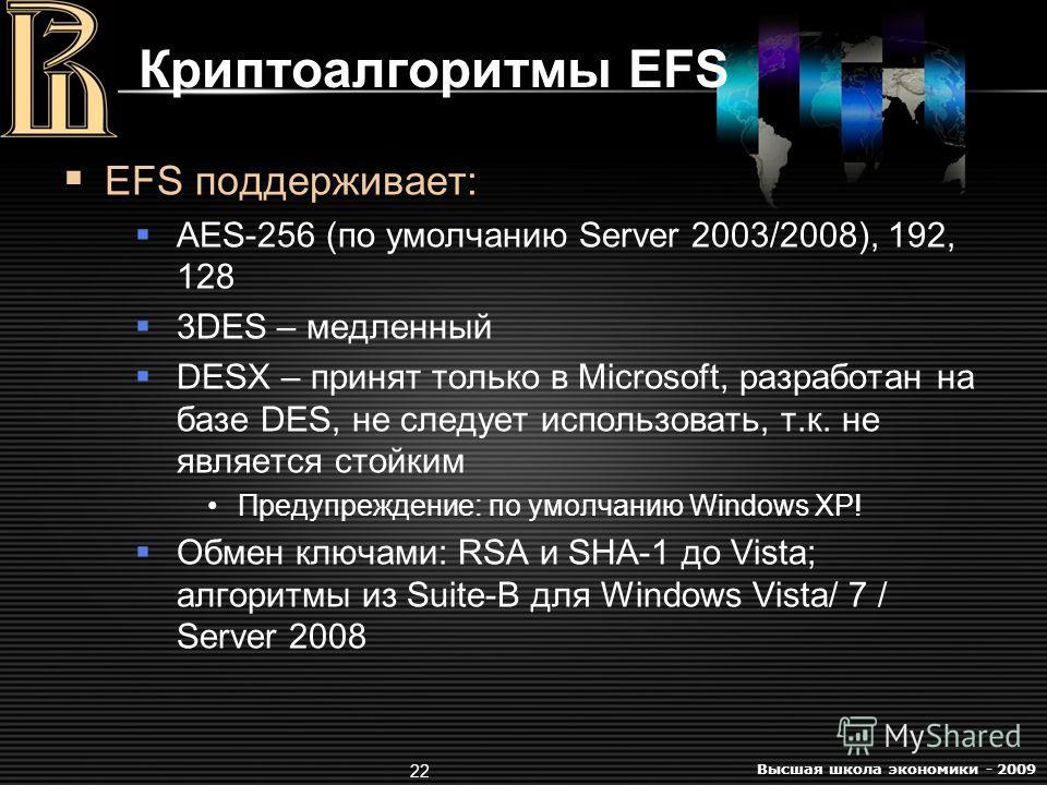 Высшая школа экономики - 2009 22 Криптоалгоритмы EFS EFS поддерживает: AES-256 (по умолчанию Server 2003/2008), 192, 128 3DES – медленный DESX – принят только в Microsoft, разработан на базе DES, не следует использовать, т.к. не является стойким Пред