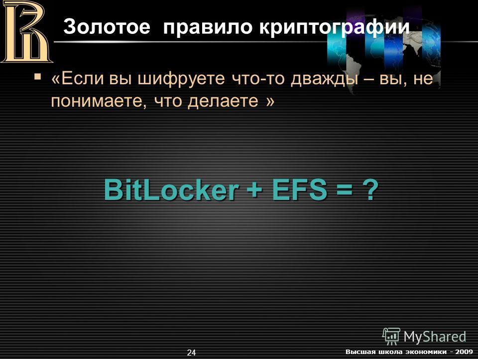 Высшая школа экономики - 2009 24 Золотое правило криптографии «Если вы шифруете что-то дважды – вы, не понимаете, что делаете » BitLocker + EFS = ?