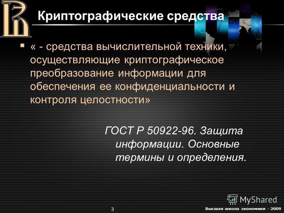 Высшая школа экономики - 2009 3 Криптографические средства « - средства вычислительной техники, осуществляющие криптографическое преобразование информации для обеспечения ее конфиденциальности и контроля целостности» ГОСТ Р 50922-96. Защита информаци