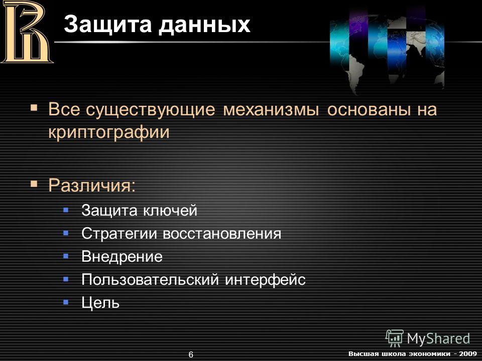 Высшая школа экономики - 2009 6 Защита данных Все существующие механизмы основаны на криптографии Различия: Защита ключей Стратегии восстановления Внедрение Пользовательский интерфейс Цель