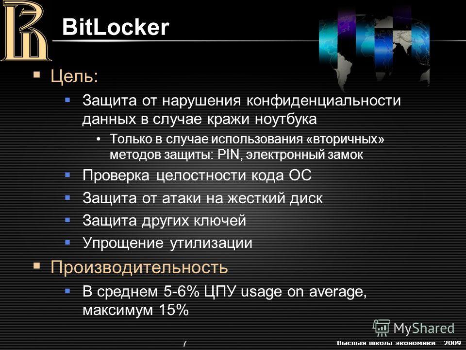 Высшая школа экономики - 2009 7 BitLocker Цель: Защита от нарушения конфиденциальности данных в случае кражи ноутбука Только в случае использования «вторичных» методов защиты: PIN, электронный замок Проверка целостности кода ОС Защита от атаки на жес