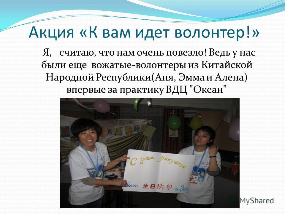 Акция «К вам идет волонтер!» Я, считаю, что нам очень повезло! Ведь у нас были еще вожатые-волонтеры из Китайской Народной Республики(Аня, Эмма и Алена) впервые за практику ВДЦ Океан
