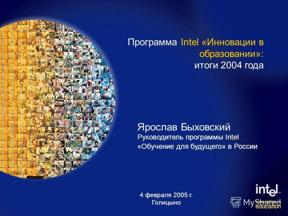 Ярослав Быховский Руководитель программы Intel «Обучение для будущего» в России Программа Intel «Инновации в образовании»: итоги 2004 года 4 февраля 2005 г. Голицыно