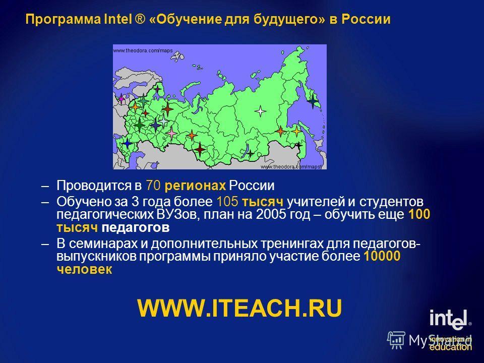 Программа Intel ® «Обучение для будущего» в России –Проводится в 70 регионах России –Обучено за 3 года более 105 тысяч учителей и студентов педагогических ВУЗов, план на 2005 год – обучить еще 100 тысяч педагогов –В семинарах и дополнительных тренинг