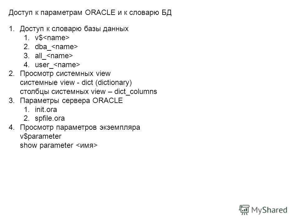 1.Доступ к словарю базы данных 1.v$ 2.dba_ 3.all_ 4.user_ 2.Просмотр системных view cистемные view - dict (dictionary) столбцы системных view – dict_columns 3.Параметры сервера ORACLE 1.init.ora 2.spfile.ora 4.Просмотр параметров экземпляра v$paramet