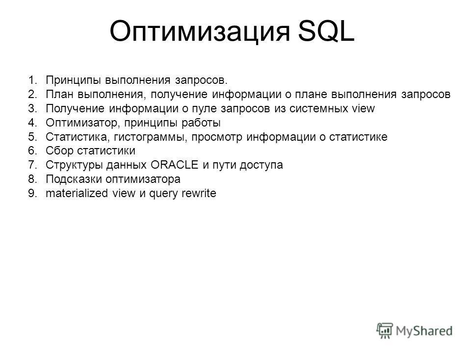 Оптимизация SQL 1.Принципы выполнения запросов. 2.План выполнения, получение информации о плане выполнения запросов 3.Получение информации о пуле запросов из системных view 4.Оптимизатор, принципы работы 5.Статистика, гистограммы, просмотр информации