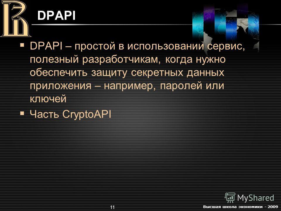 Высшая школа экономики - 2009 11 DPAPI DPAPI – простой в использовании сервис, полезный разработчикам, когда нужно обеспечить защиту секретных данных приложения – например, паролей или ключей Часть CryptoAPI