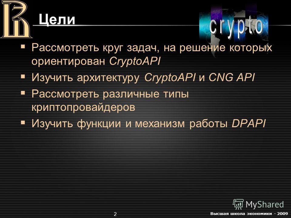 Высшая школа экономики - 2009 2 Цели Рассмотреть круг задач, на решение которых ориентирован CryptoAPI Изучить архитектуру CryptoAPI и CNG API Рассмотреть различные типы криптопровайдеров Изучить функции и механизм работы DPAPI