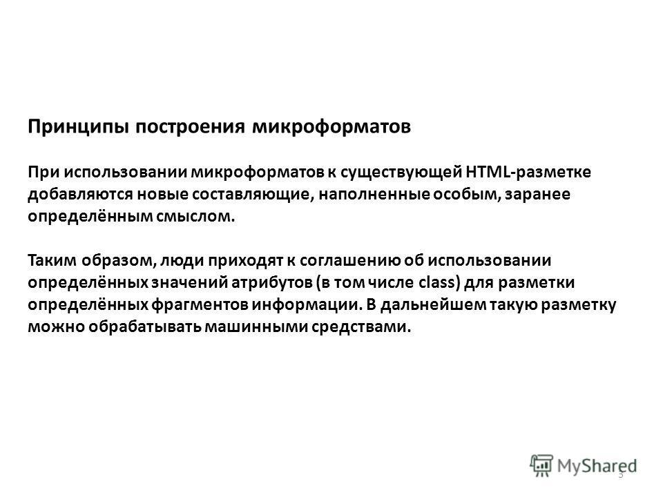 Принципы построения микроформатов При использовании микроформатов к существующей HTML-разметке добавляются новые составляющие, наполненные особым, заранее определённым смыслом. Таким образом, люди приходят к соглашению об использовании определённых з
