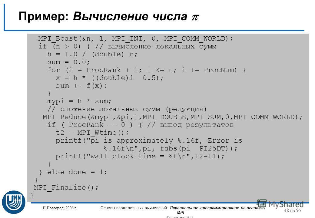 Н.Новгород, 2005 г. Основы параллельных вычислений: Параллельное программирование на основе MPI © Гергель В.П. 48 из 56 Пример: Вычисление числа MPI_Bcast(&n, 1, MPI_INT, 0, MPI_COMM_WORLD); if (n > 0) { // вычисление локальных сумм h = 1.0 / (double
