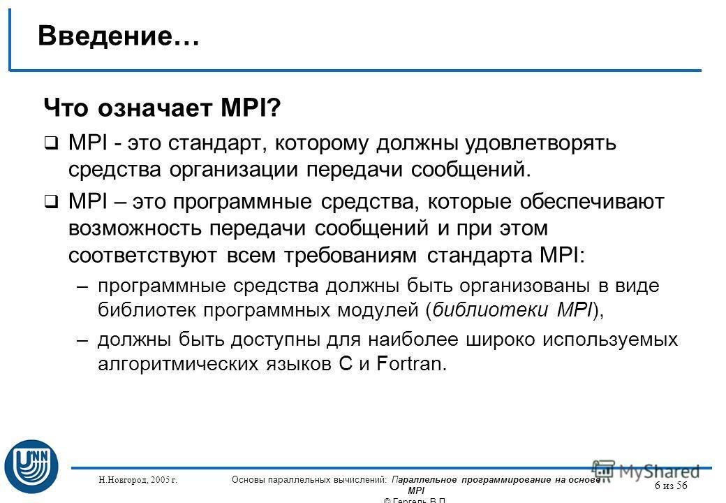 Н.Новгород, 2005 г. Основы параллельных вычислений: Параллельное программирование на основе MPI © Гергель В.П. 6 из 56 Введение… Что означает MPI? MPI - это стандарт, которому должны удовлетворять средства организации передачи сообщений. MPI – это пр