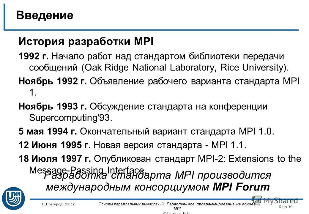 Н.Новгород, 2005 г. Основы параллельных вычислений: Параллельное программирование на основе MPI © Гергель В.П. 8 из 56 Введение История разработки MPI 1992 г. Начало работ над стандартом библиотеки передачи сообщений (Oak Ridge National Laboratory, R