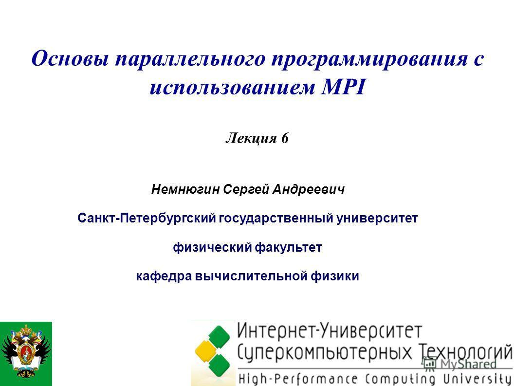 Основы параллельного программирования с использованием MPI Лекция 6 Немнюгин Сергей Андреевич Санкт-Петербургский государственный университет физический факультет кафедра вычислительной физики