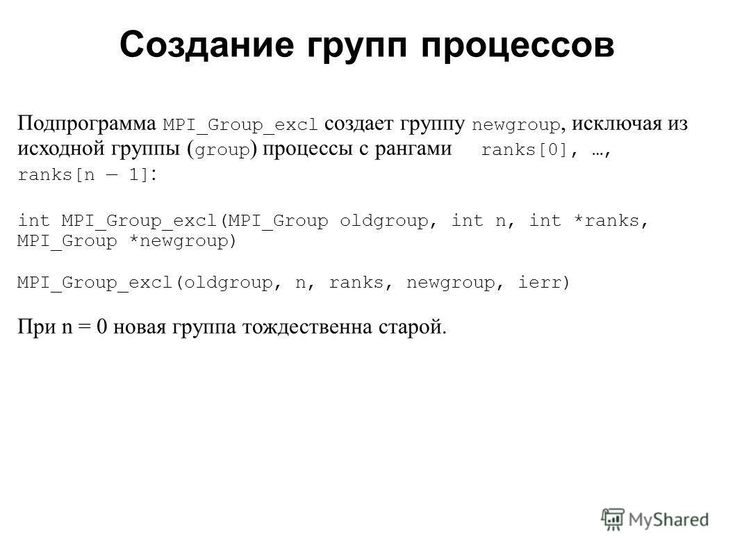 2008 Подпрограмма MPI_Group_excl создает группу newgroup, исключая из исходной группы ( group ) процессы с рангами ranks[0], …, ranks[n 1] : int MPI_Group_excl(MPI_Group oldgroup, int n, int *ranks, MPI_Group *newgroup) MPI_Group_excl(oldgroup, n, ra
