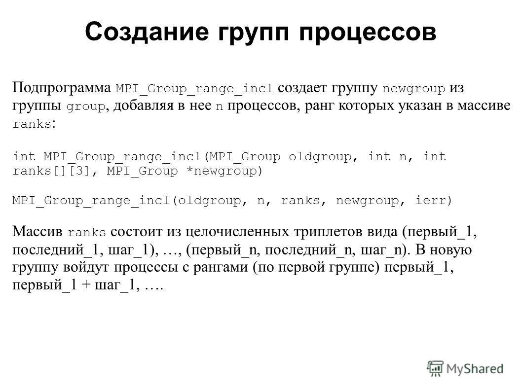 2008 Подпрограмма MPI_Group_range_incl создает группу newgroup из группы group, добавляя в нее n процессов, ранг которых указан в массиве ranks : int MPI_Group_range_incl(MPI_Group oldgroup, int n, int ranks[][3], MPI_Group *newgroup) MPI_Group_range