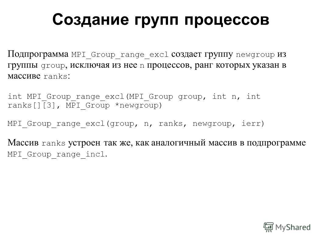 2008 Подпрограмма MPI_Group_range_excl создает группу newgroup из группы group, исключая из нее n процессов, ранг которых указан в массиве ranks : int MPI_Group_range_excl(MPI_Group group, int n, int ranks[][3], MPI_Group *newgroup) MPI_Group_range_e