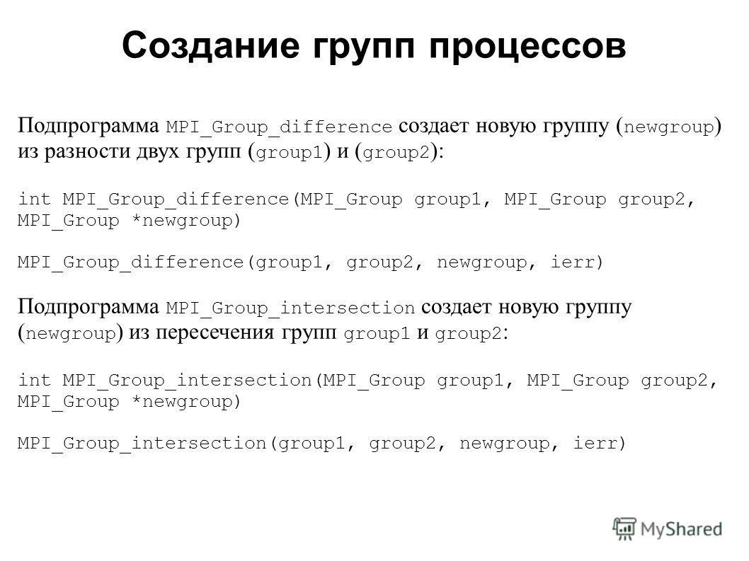 2008 Подпрограмма MPI_Group_difference создает новую группу ( newgroup ) из разности двух групп ( group1 ) и ( group2 ): int MPI_Group_difference(MPI_Group group1, MPI_Group group2, MPI_Group *newgroup) MPI_Group_difference(group1, group2, newgroup,