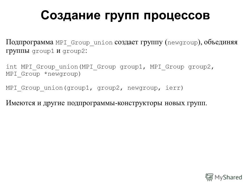 2008 Подпрограмма MPI_Group_union создает группу ( newgroup ), объединяя группы group1 и group2 : int MPI_Group_union(MPI_Group group1, MPI_Group group2, MPI_Group *newgroup) MPI_Group_union(group1, group2, newgroup, ierr) Имеются и другие подпрограм